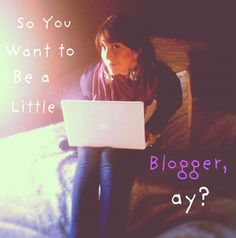 So You Want To Be a Little Blogger, ay?
