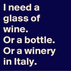 I need a winery in Italy #wine #quote #humor #wineglasswriter www.wineglasswriter.com/?utm_content=buffer3e3f8&utm_medium=social&utm_source=pinterest.com&utm_campaign=buffer #singinghumor #winehumor