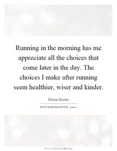 Running in the morning has me appreciate all the choices that come later in the day. The choices I make after running seem healthier, wiser and kinder. Deena Kastor quotes on PictureQuotes.com.
