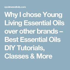 Why I chose Young Living Essential Oils over other brands – Best Essential Oils DIY Tutorials, Classes & More