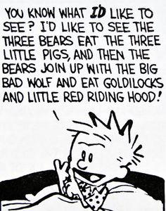 """Calvin and Hobbes QUOTE OF THE DAY (DA): """"You know what I'd like to see?"""" I'd like to see the three bears eat the three little pigs, and then the bears join up with the big bad wolf and eat Goldilocks and Little Red Riding Hood! Tell me a story like that, ok?"""" -- Bill Watterson"""