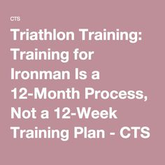 Triathlon Training: Training for Ironman Is a 12-Month Process, Not a 12-Week Training Plan - CTS