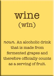 Wine: an alcoholic drink that is made from fermented grapes and therefore officially counts as a serving of fruit.