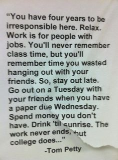 "College- ""You have four years to be irresponsible here. Relax. Work is for people with jobs. You'll never remember class time, but you'll remember time you wasted hanging out with your friends. So, stay out late. Go out on a Tuesday with your friends when you have a paper due Wednesday. Spend money you don't have. Drink 'til sunrise. The work never ends, but college does..."""