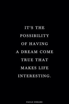 """""""It's the possibility of having a dream come true that makes life interesting."""" - Paulo Coelho"""