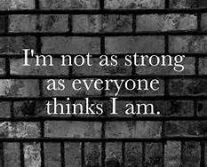 Exactly. Maybe when I was happy I was everyone brick wall. But now I'm not even as strong as a blade of grass