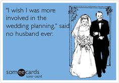 'I wish I was more involved in the wedding planning,' said no husband ever.