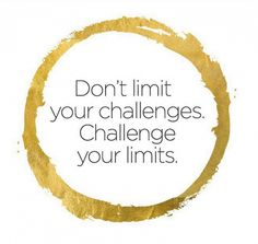 """Don't limit your challenges. Challenge your limits."""