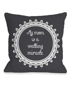 So sweet. :: 'My Mom Is a Walking Miracle' Pillow- ain't that the truth!!!