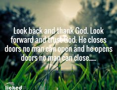 Look back and thank God. Look forward and trust God. He closes doors no man can open and he opens doors no man can close.....