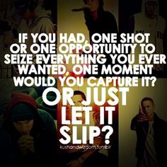 If you had one shot... what would you do with it?