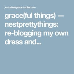 grace(ful things) — nestprettythings:   re-blogging my own dress and...