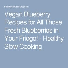 Vegan Blueberry Recipes for All Those Fresh Blueberries in Your Fridge! - Healthy Slow Cooking
