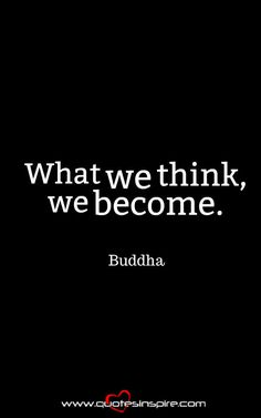 What we think, we become. Buddha