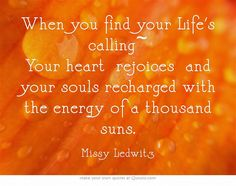 When you find your Life's calling~ Your heart rejoices and your souls recharged with the energy of a thousand suns.