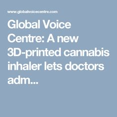 Global Voice Centre: A new 3D-printed cannabis inhaler lets doctors adm...