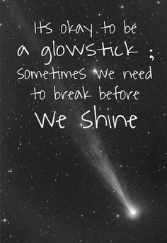 It's Okay To Be A Glow-Stick...Sometimes We Need To Break Before We Shine.
