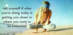 """Ask yourself, if what you are doing today is getting you any closer to where you want to be tomorrow."" #quote #progress"