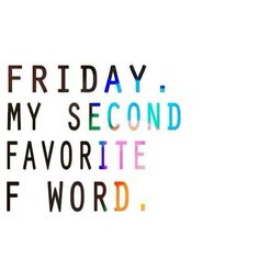"""""""Friday, my second favorite F word"""""""
