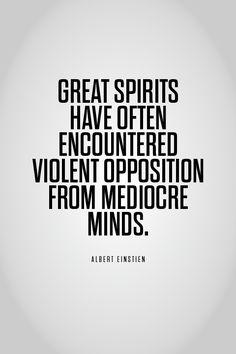 """GREAT SPIRITS HAVE OFTEN ENCOUNTERED VIOLENT OPPOSITION FROM MEDIOCRE MINDS."" ALBERT EINSTIEN"