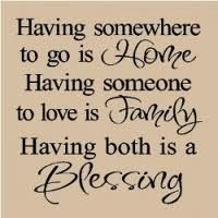 Having somewhere to go is home. Having someone to love is family. Having both is a blessing. Family quote, quotes about family