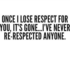 Yep. Even if something horribly tragic happens to them. I can forgive but re-respect? Nope. Out. Frozen shoulders. You'd be lucky if I glanced at you again.