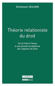 Théorie relationiste du droit : de la French Theory à une pensée européenne des rapports de droit / Emmanuel Jeuland.     LGDJ, 2016