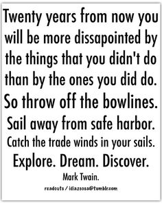 Twenty years from now you will be more dissapointed by the things that you didn't do than by the ones you did do. So throw off the bowlines. Sail away from safe harbor. Catch the trade winds in your sails.  Explore. Dream. Discover. Mark Twain.