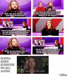 He will be the first Doctor to travel the universe with his parents. Pretty close there, Donna.