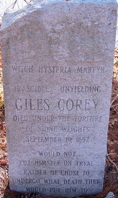 "Witch Trials - The Giles Cory Marker on Crystal Lake in Peabody, Massachusetts, in the midst of what was previously Corey's 150-acre property. -  The only victim of the Salem Witch Trials to have died as a result of torture on September 19, 1692.   Cory, whose wife Martha would hang three days later, was generally cantankerous, over eighty years old, and a wealthy landower. He refused to cooperate with his torturers and is even said to have asked for ""more weight""."