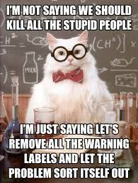 I'm not saying we should kill all the stupid people. I'm just saying let's remove all the warning labels and let the problem sort itself out.