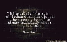 """It is usually futile to try to talk facts and analysis to people who are enjoying a sense of moral superiority in their ignorance."" -Thomas Sowell"