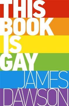 This Book is Gay - James Dawson, https://www.goodreads.com/book/show/22074335-this-book-is-gay?ac=1