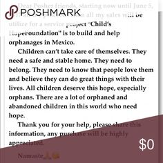 "Let's share the love ❤️😍😘🙏 Dear Posher friends, starting now until June 5, 2017 all the proceeds from all my sales will be utilize for a service project ""Child's HopeFoundation"" is to build and help orphanages in Mexico. Share the posher love and help us help others. Make me a reasonable offer, from my part I'm going to reduce prices that way we can help as much as we can in this short period. Let's share posher love!!!! ❤️🌸🔥😍👍🙏 Other"