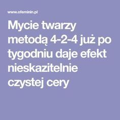 Mycie twarzy metodą 4-2-4 już po tygodniu daje efekt nieskazitelnie czystej cery Skin Routine, Home Spa, Clean Face, Clear Skin, Beauty And The Beast, Healthy Skin, Girly Things, Health And Beauty, Natural Remedies