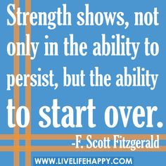 Strength shows, not only in the ability to persist, but the ability to start over. -F. Scott Fitzgerald by deeplifequotes, via Flickr