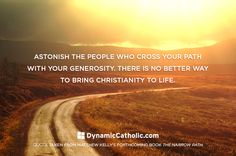 Astonish the people who cross your path with your generosity. There is no better way to bring Christianity to life.