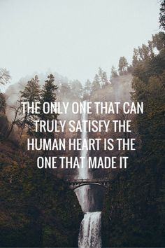 The only One that can truly satisfy the human heart is the One that made it.