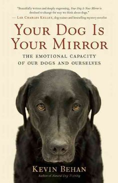 In Your Dog Is Your Mirror , dog trainer Kevin Behan proposes a radical new model for understanding canine behavior: a dogs behavior and emotion, indeed its very cognition, are driven by our emotion.