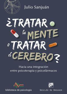 ¿Tratar la mente o tratar el cerebro? : hacia una integración entre psicoterapia y psicofármacos / Julio Sanjuán