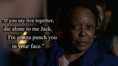 """""""If you say live together, die alone to me Jack, I'm gonna punch you in your face."""" - Rose"""