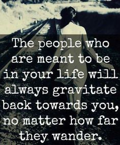 The people who are meant to be in your life will always gravitate back towards you, no matter how far they wander. <3