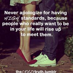 """""""Never apologize for having HIGH standards, because people who really want to be in your life will rise up to meet them."""""""