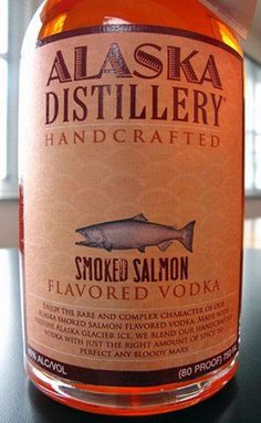 Smoked Salmon Vodka...like vodka isn't harsh enough, let's have it taste like fish.