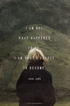 I am not what happened to me, I am what I choose to become. ~ Carl Jung.