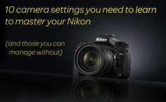 10 camera settings you need to learn to master your Nikon (and 10 you can manage without)