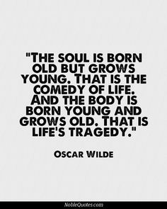 The soul is born old but grows young. That is the comedy of life, and the body is born young and grows old. That is life's tragedy.~~Oscar Wilde