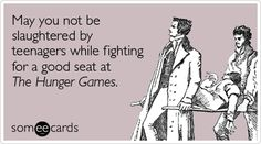 May you not be slaughtered by teenagers while fighting for a good seat at The Hunger Games.