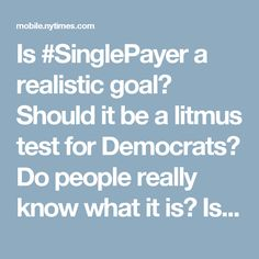 """Is #SinglePayer a realistic goal? Should it be a litmus test for Democrats? Do people really know what it is? Is it a popular slogan much like """"repeal and replace"""" was until people understood what it was? Good questions for respectful discussion."""