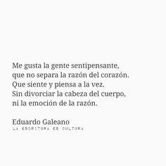 Eduardo Galeano  Me gusta la gente sentipensante,  Que no separa la razón del corazón. Que siente y piensa a la vez. Sin divorciar la cabeza del cuerpo, ni la emoción de la razón.
